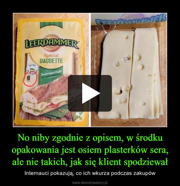 No niby zgodnie z opisem, w środku opakowania jest osiem plasterków sera, ale nie takich, jak się klient spodziewał – Internauci pokazują, co ich wkurza podczas zakupów