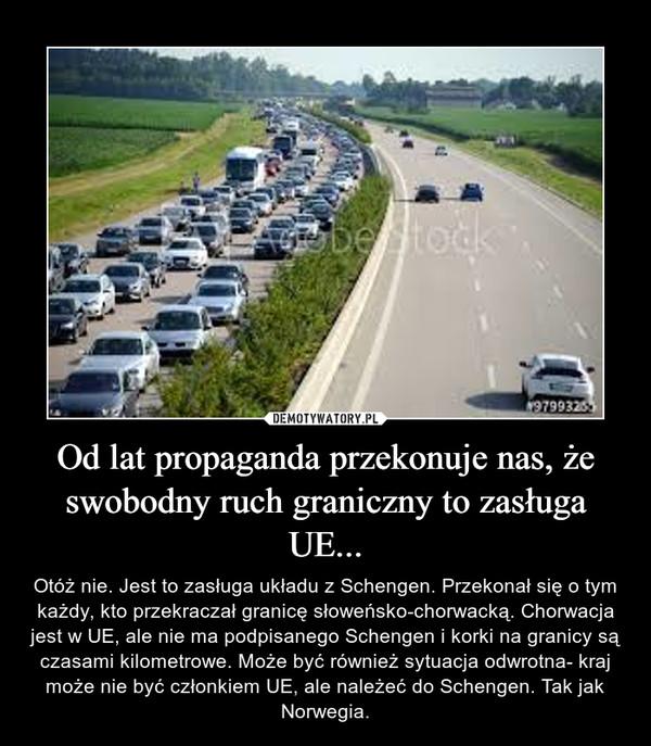 Od lat propaganda przekonuje nas, że swobodny ruch graniczny to zasługa UE... – Otóż nie. Jest to zasługa układu z Schengen. Przekonał się o tym każdy, kto przekraczał granicę słoweńsko-chorwacką. Chorwacja jest w UE, ale nie ma podpisanego Schengen i korki na granicy są czasami kilometrowe. Może być również sytuacja odwrotna- kraj może nie być członkiem UE, ale należeć do Schengen. Tak jak Norwegia.