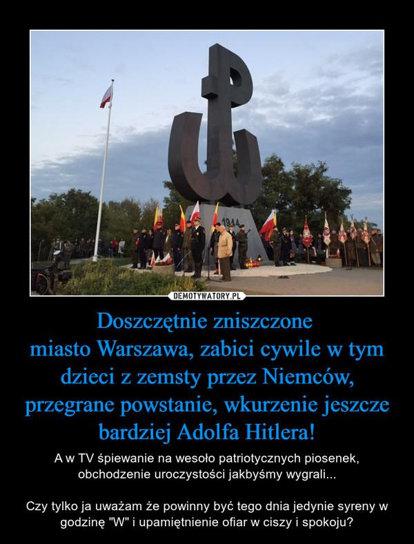 """Doszczętnie zniszczone miasto Warszawa, zabici cywile w tym dzieci z zemsty przez Niemców, przegrane powstanie, wkurzenie jeszcze bardziej Adolfa Hitlera! – A w TV śpiewanie na wesoło patriotycznych piosenek, obchodzenie uroczystości jakbyśmy wygrali...Czy tylko ja uważam że powinny być tego dnia jedynie syreny w godzinę """"W"""" i upamiętnienie ofiar w ciszy i spokoju?"""