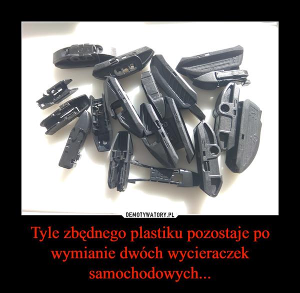 Tyle zbędnego plastiku pozostaje po wymianie dwóch wycieraczek samochodowych... –