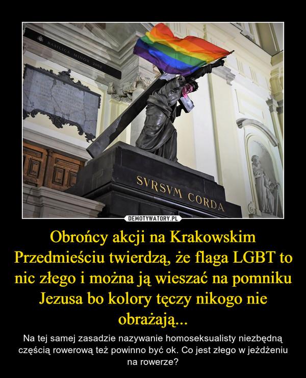 Obrońcy akcji na Krakowskim Przedmieściu twierdzą, że flaga LGBT to nic złego i można ją wieszać na pomniku Jezusa bo kolory tęczy nikogo nie obrażają... – Na tej samej zasadzie nazywanie homoseksualisty niezbędną częścią rowerową też powinno być ok. Co jest złego w jeżdżeniu na rowerze?