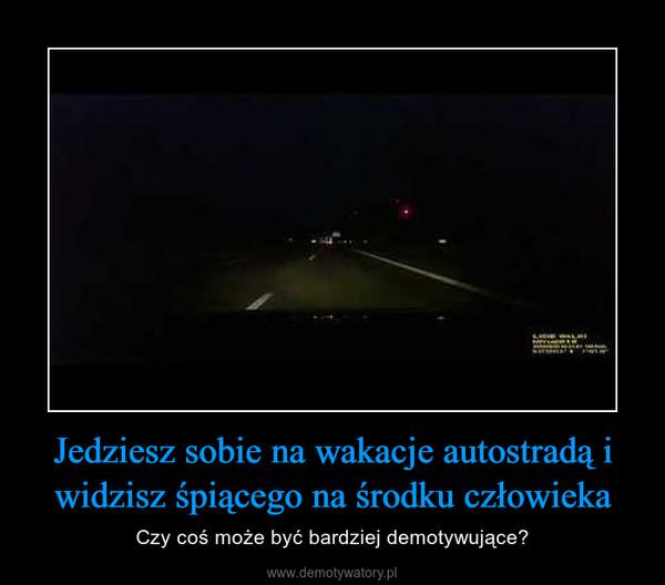 Jedziesz sobie na wakacje autostradą i widzisz śpiącego na środku człowieka – Czy coś może byćbardziej demotywujące?