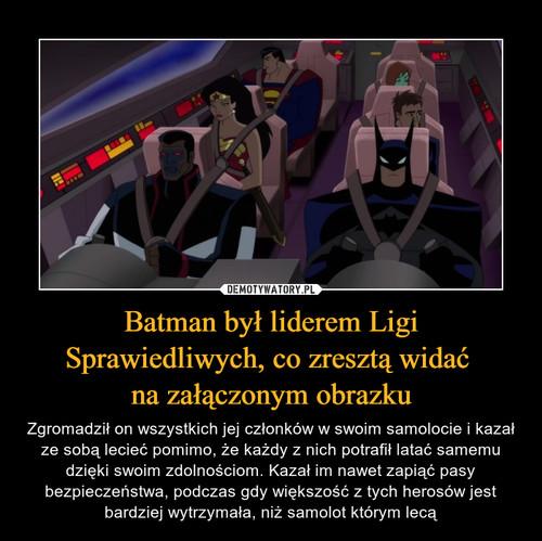 Batman był liderem Ligi Sprawiedliwych, co zresztą widać  na załączonym obrazku