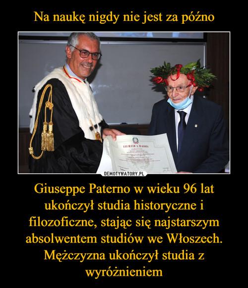 Na naukę nigdy nie jest za późno Giuseppe Paterno w wieku 96 lat ukończył studia historyczne i filozoficzne, stając się najstarszym absolwentem studiów we Włoszech. Mężczyzna ukończył studia z wyróżnieniem