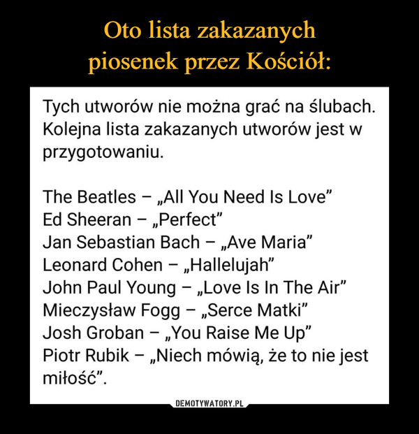 "–  Tych utworów nie można grać na ślubach. Kolejna lista zakazanych utworów jest w przygotowaniu. The Beatles - ""All You Need Is Love"" Ed Sheeran - ""Perfect"" Jan Sebastian Bach - ""Ave Maria"" Leonard Cohen - ""Hallelujah"" John Paul Young - ""Love Is In The Air"" Mieczysław Fogg - ""Serce Matki"" Josh Groban - ""You Raise Me Up"" Piotr Rubik - ""Niech mówią, że to nie jest miłość""."