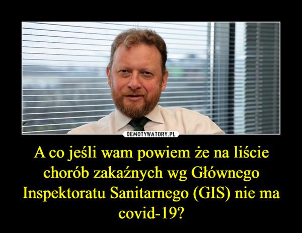 A co jeśli wam powiem że na liście chorób zakaźnych wg Głównego Inspektoratu Sanitarnego (GIS) nie ma covid-19? –