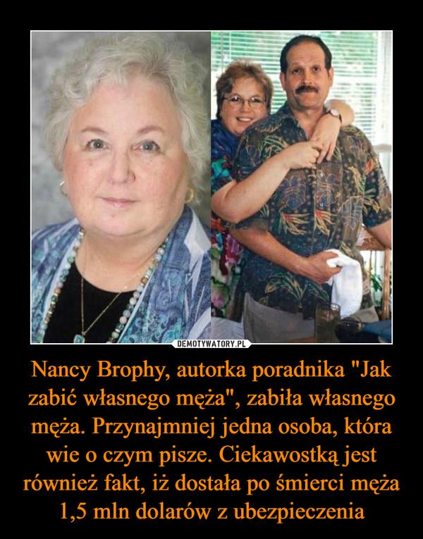 """Nancy Brophy, autorka poradnika """"Jak zabić własnego męża"""", zabiła własnego męża. Przynajmniej jedna osoba, która wie o czym pisze. Ciekawostką jest również fakt, iż dostała po śmierci męża 1,5 mln dolarów z ubezpieczenia –"""