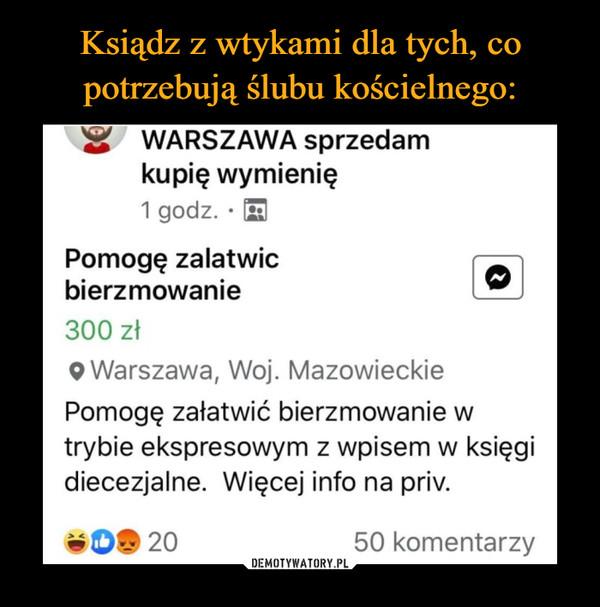 –  Warszawa sprzedam kupię wymienię Pomogę załatwić bierzmowanie 300 zł w trybie ekspresowym z wpisem w księgi diecezjalne. Więcej info na priv 50 komentarzy