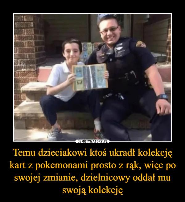 Temu dzieciakowi ktoś ukradł kolekcję kart z pokemonami prosto z rąk, więc po swojej zmianie, dzielnicowy oddał mu swoją kolekcję –