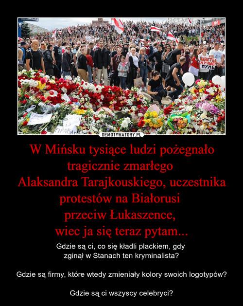 W Mińsku tysiące ludzi pożegnało tragicznie zmarłego  Alaksandra Tarajkouskiego, uczestnika protestów na Białorusi  przeciw Łukaszence,  wiec ja się teraz pytam...