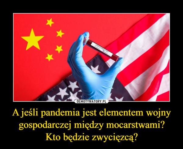 A jeśli pandemia jest elementem wojny gospodarczej między mocarstwami?Kto będzie zwycięzcą? –