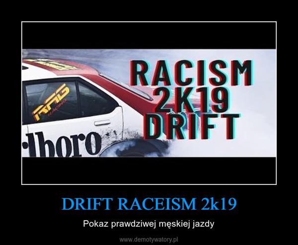 DRIFT RACEISM 2k19 – Pokaz prawdziwej męskiej jazdy