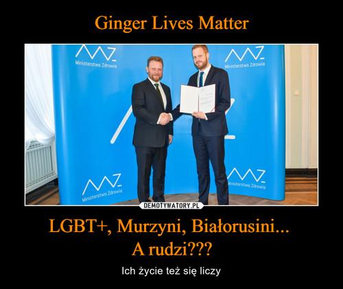 Ginger Lives Matter LGBT+, Murzyni, Białorusini...  A rudzi???