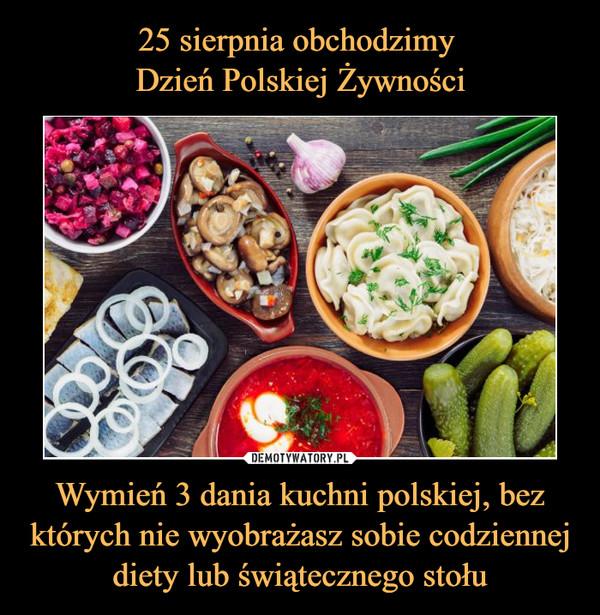 Wymień 3 dania kuchni polskiej, bez których nie wyobrażasz sobie codziennej diety lub świątecznego stołu –