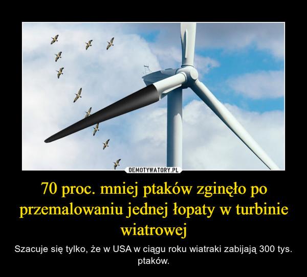 70 proc. mniej ptaków zginęło po przemalowaniu jednej łopaty w turbinie wiatrowej – Szacuje się tylko, że w USA w ciągu roku wiatraki zabijają 300 tys. ptaków.
