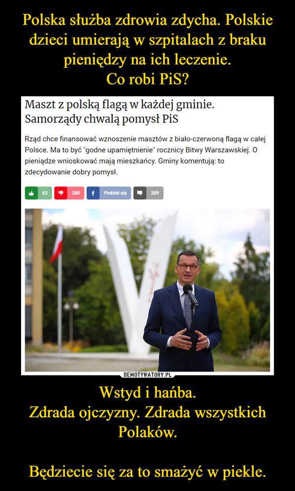 Wstyd i hańba.Zdrada ojczyzny. Zdrada wszystkich Polaków.Będziecie się za to smażyć w piekle. –