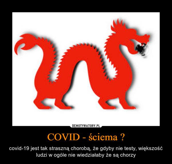 COVID - ściema ? – covid-19 jest tak straszną chorobą, że gdyby nie testy, większość ludzi w ogóle nie wiedziałaby że są chorzy