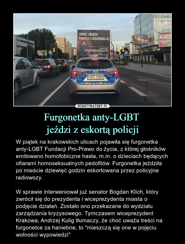 """Furgonetka anty-LGBT jeździ z eskortą policji – W piątek na krakowskich ulicach pojawiła się furgonetka anty-LGBT Fundacji Pro-Prawo do życia, z której głośników emitowano homofobiczne hasła, m.in. o dzieciach będących ofiarami homoseksualnych pedofilów. Furgonetka jeździła po mieście dziewięć godzin eskortowana przez policyjne radiowozy. W sprawie interweniował już senator Bogdan Klich, który zwrócił się do prezydenta i wiceprezydenta miasta o podjęcie działań. Zostało ono przekazane do wydziału zarządzania kryzysowego. Tymczasem wiceprezydent Krakowa, Andrzej Kulig tłumaczy, że choć uważa treści na furgonetce za haniebne, to """"mieszczą się one w pojęciu wolności wypowiedzi"""""""