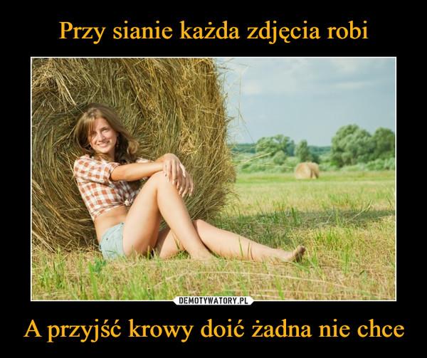 A przyjść krowy doić żadna nie chce –