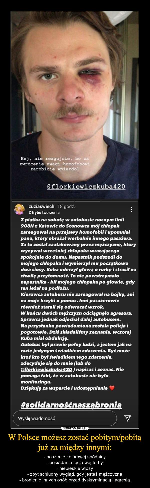 W Polsce możesz zostać pobitym/pobitą już za między innymi: – - noszenie kolorowej spódnicy- posiadanie tęczowej torby- niebieskie włosy- zbyt schludny wygląd, gdy jesteś mężczyzną- bronienie innych osób przed dyskryminacją i agresją