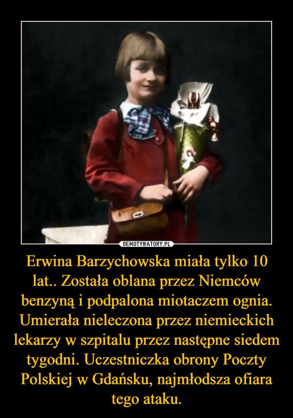 Erwina Barzychowska miała tylko 10 lat.. Została oblana przez Niemców benzyną i podpalona miotaczem ognia. Umierała nieleczona przez niemieckich lekarzy w szpitalu przez następne siedem tygodni. Uczestniczka obrony Poczty Polskiej w Gdańsku, najmłodsza ofiara tego ataku. –