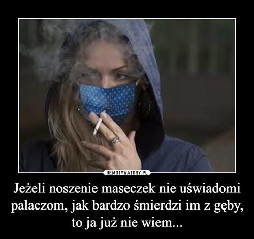 Jeżeli noszenie maseczek nie uświadomi palaczom, jak bardzo śmierdzi im z gęby, to ja już nie wiem...
