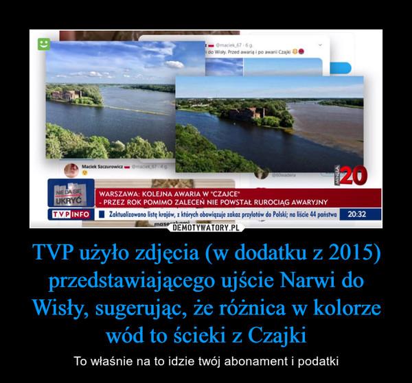 TVP użyło zdjęcia (w dodatku z 2015) przedstawiającego ujście Narwi do Wisły, sugerując, że różnica w kolorze wód to ścieki z Czajki – To właśnie na to idzie twój abonament i podatki