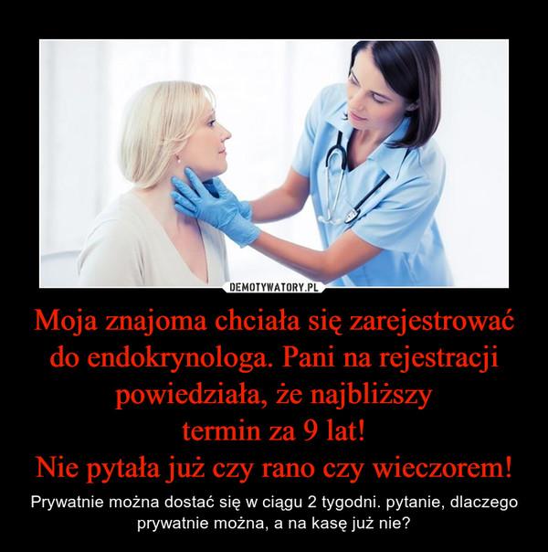 Moja znajoma chciała się zarejestrować do endokrynologa. Pani na rejestracji powiedziała, że najbliższytermin za 9 lat!Nie pytała już czy rano czy wieczorem! – Prywatnie można dostać się w ciągu 2 tygodni. pytanie, dlaczego prywatnie można, a na kasę już nie?