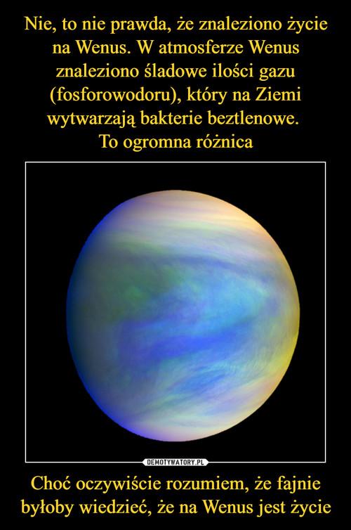Nie, to nie prawda, że znaleziono życie na Wenus. W atmosferze Wenus znaleziono śladowe ilości gazu (fosforowodoru), który na Ziemi wytwarzają bakterie beztlenowe.  To ogromna różnica Choć oczywiście rozumiem, że fajnie byłoby wiedzieć, że na Wenus jest życie