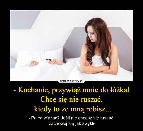 - Kochanie, przywiąż mnie do łóżka! Chcę się nie ruszać, kiedy to ze mną robisz... – - Po co wiązać? Jeśli nie chcesz się ruszać, zachowuj się jak zwykle