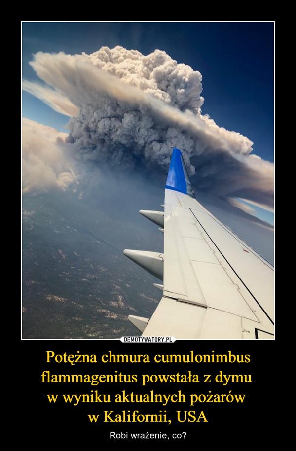Potężna chmura cumulonimbus flammagenitus powstała z dymu w wyniku aktualnych pożarów w Kalifornii, USA – Robi wrażenie, co?