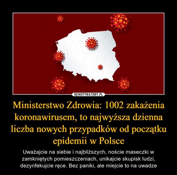 Ministerstwo Zdrowia: 1002 zakażenia koronawirusem, to najwyższa dzienna liczba nowych przypadków od początku epidemii w Polsce – Uważajcie na siebie i najbliższych, noście maseczki w zamkniętych pomieszczeniach, unikajcie skupisk ludzi, dezynfekujcie ręce. Bez paniki, ale miejcie to na uwadze