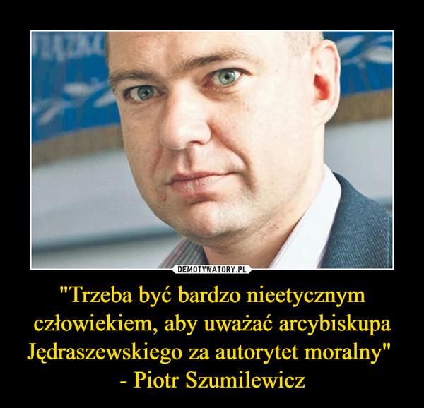 """""""Trzeba być bardzo nieetycznym człowiekiem, aby uważać arcybiskupa Jędraszewskiego za autorytet moralny"""" - Piotr Szumilewicz –"""