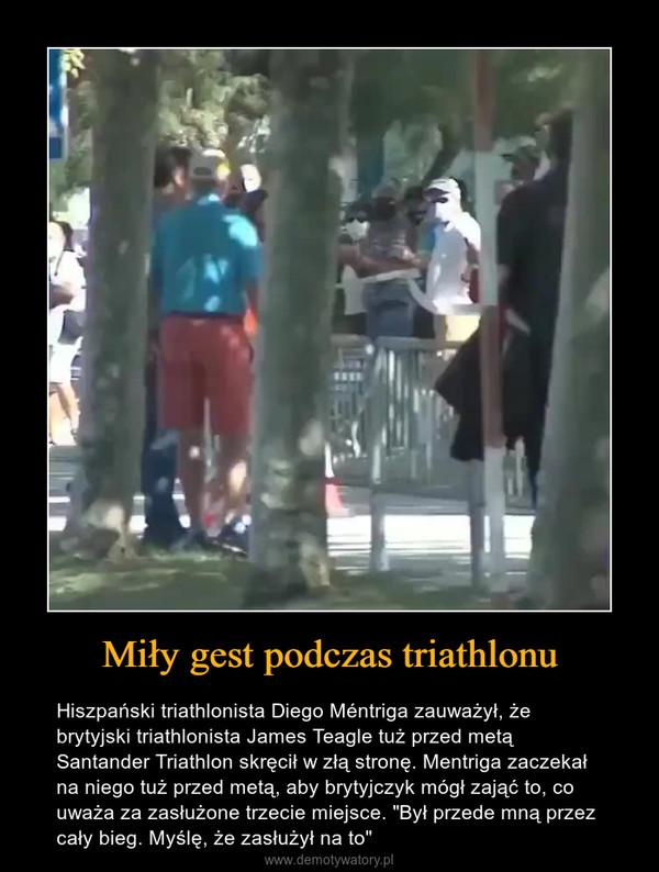 """Miły gest podczas triathlonu – Hiszpański triathlonista Diego Méntriga zauważył, że brytyjski triathlonista James Teagle tuż przed metą Santander Triathlon skręcił w złą stronę. Mentriga zaczekał na niego tuż przed metą, aby brytyjczyk mógł zająć to, co uważa za zasłużone trzecie miejsce. """"Był przede mną przez cały bieg. Myślę, że zasłużył na to"""""""