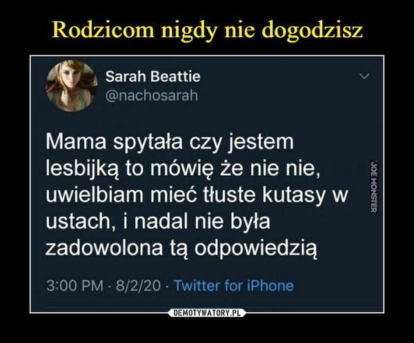 –  j Sarah Beattie@nachosarahMama spytała czy jestemlesbijką to mówię że nie nie,uwielbiam mieć tłuste kutasy wustach, i nadal nie byłazadowolona tą odpowiedzią3:00 PM • 8/2/20 • Twitter for iPhone