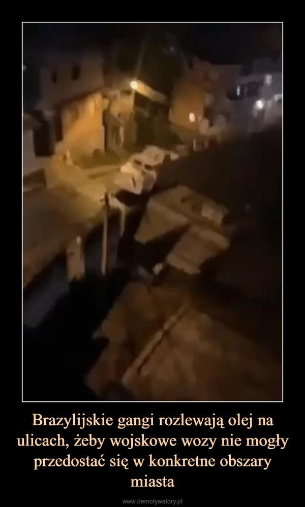 Brazylijskie gangi rozlewają olej na ulicach, żeby wojskowe wozy nie mogły przedostać się w konkretne obszary miasta –