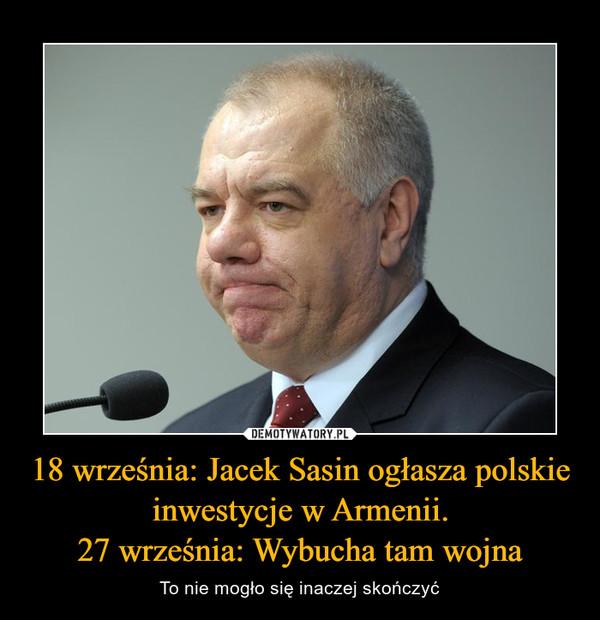 18 września: Jacek Sasin ogłasza polskie inwestycje w Armenii.27 września: Wybucha tam wojna – To nie mogło się inaczej skończyć
