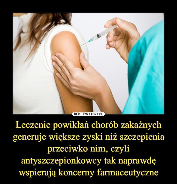 Leczenie powikłań chorób zakaźnychgeneruje większe zyski niż szczepieniaprzeciwko nim, czyli antyszczepionkowcy tak naprawdę wspierają koncerny farmaceutyczne –