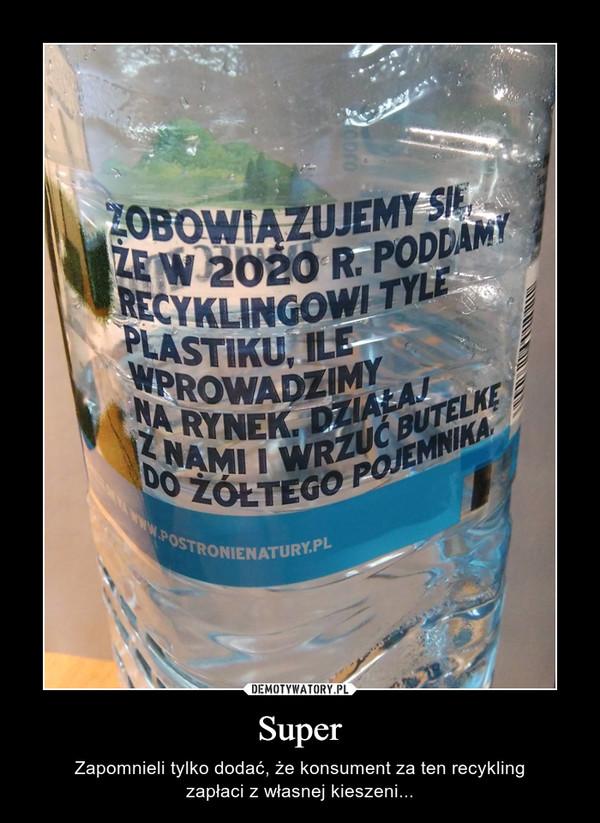 Super – Zapomnieli tylko dodać, że konsument za ten recyklingzapłaci z własnej kieszeni...