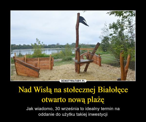 Nad Wisłą na stołecznej Białołęceotwarto nową plażę – Jak wiadomo, 30 września to idealny termin naoddanie do użytku takiej inwestycji