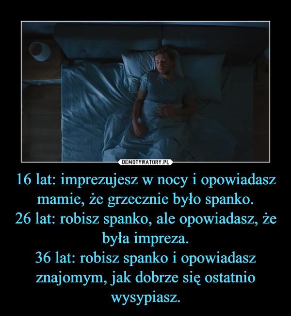 16 lat: imprezujesz w nocy i opowiadasz mamie, że grzecznie było spanko.26 lat: robisz spanko, ale opowiadasz, że była impreza.36 lat: robisz spanko i opowiadasz znajomym, jak dobrze się ostatnio wysypiasz. –