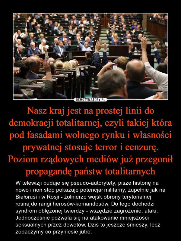 Nasz kraj jest na prostej linii do demokracji totalitarnej, czyli takiej która pod fasadami wolnego rynku i własności prywatnej stosuje terror i cenzurę. Poziom rządowych mediów już przegonił propagandę państw totalitarnych – W telewizji buduje się pseudo-autorytety, pisze historię na nowo i non stop pokazuje potencjał militarny, zupełnie jak na Białorusi i w Rosji - żołnierze wojsk obrony terytorialnej rosną do rangi herosów-komandosów. Do tego dochodzi syndrom oblężonej twierdzy - wszędzie zagrożenie, ataki. Jednocześnie pozwala się na atakowanie mniejszości seksualnych przez dewotów. Dziś to jeszcze śmieszy, lecz zobaczymy co przyniesie jutro.