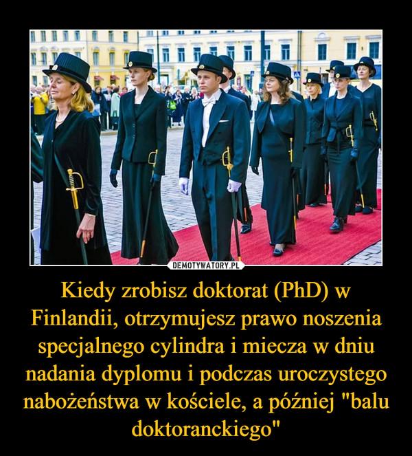 """Kiedy zrobisz doktorat (PhD) w Finlandii, otrzymujesz prawo noszenia specjalnego cylindra i miecza w dniu nadania dyplomu i podczas uroczystego nabożeństwa w kościele, a później """"balu doktoranckiego"""" –"""