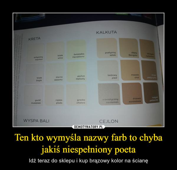 Ten kto wymyśla nazwy farb to chyba jakiś niespełniony poeta – Idź teraz do sklepu i kup brązowy kolor na ścianę