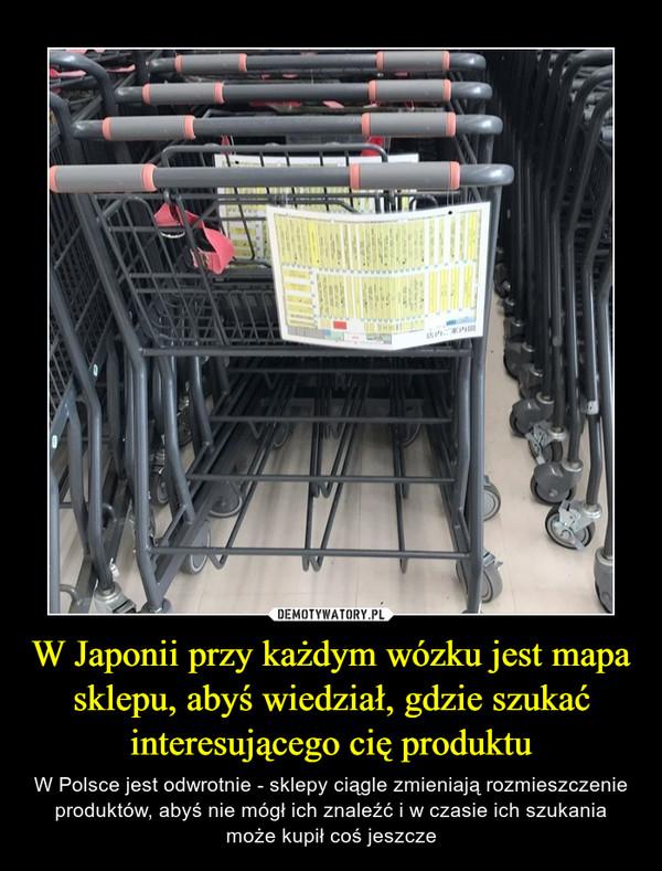 W Japonii przy każdym wózku jest mapa sklepu, abyś wiedział, gdzie szukać interesującego cię produktu – W Polsce jest odwrotnie - sklepy ciągle zmieniają rozmieszczenie produktów, abyś nie mógł ich znaleźć i w czasie ich szukania może kupił coś jeszcze