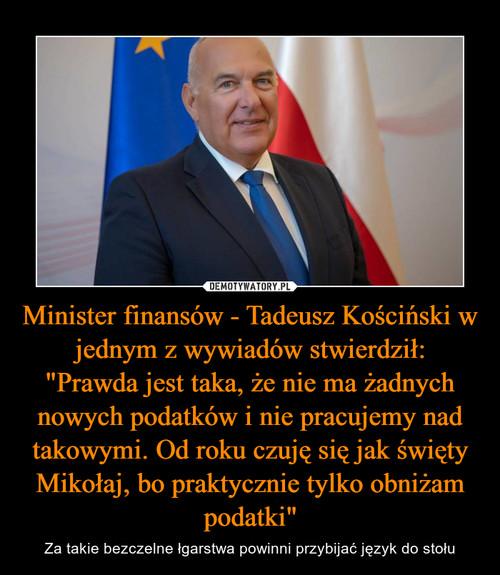 """Minister finansów - Tadeusz Kościński w jednym z wywiadów stwierdził: """"Prawda jest taka, że nie ma żadnych nowych podatków i nie pracujemy nad takowymi. Od roku czuję się jak święty Mikołaj, bo praktycznie tylko obniżam podatki"""""""