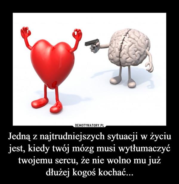 Jedną z najtrudniejszych sytuacji w życiu jest, kiedy twój mózg musi wytłumaczyć twojemu sercu, że nie wolno mu już dłużej kogoś kochać... –