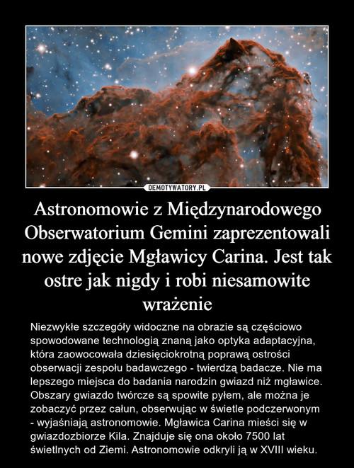 Astronomowie z Międzynarodowego Obserwatorium Gemini zaprezentowali nowe zdjęcie Mgławicy Carina. Jest tak ostre jak nigdy i robi niesamowite wrażenie