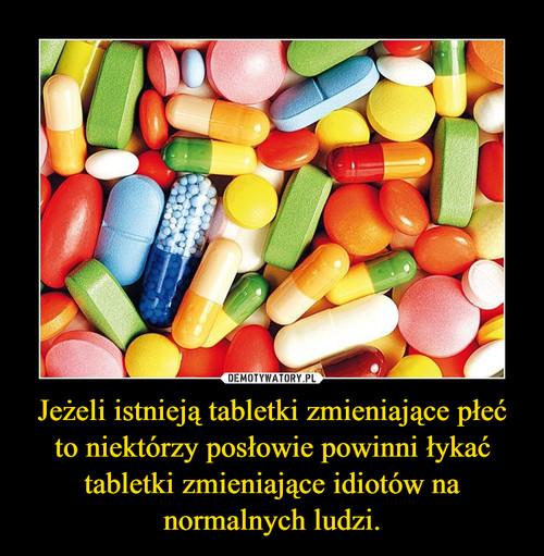 Jeżeli istnieją tabletki zmieniające płeć to niektórzy posłowie powinni łykać tabletki zmieniające idiotów na normalnych ludzi.