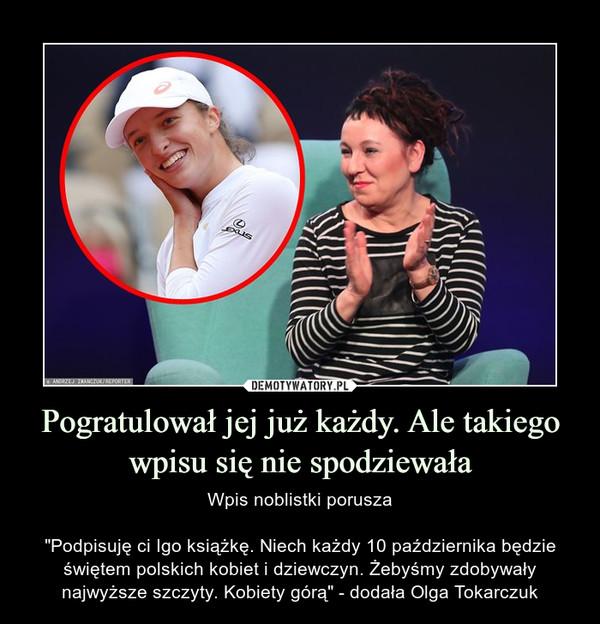 """Pogratulował jej już każdy. Ale takiego wpisu się nie spodziewała – Wpis noblistki porusza""""Podpisuję ci Igo książkę. Niech każdy 10 października będzie świętem polskich kobiet i dziewczyn. Żebyśmy zdobywały najwyższe szczyty. Kobiety górą"""" - dodała Olga Tokarczuk"""